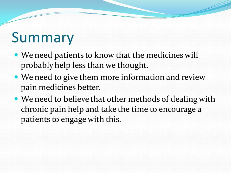 Summary We need patients to know that the medicines will probably help less than we thought. We need to give them more information and review pain med