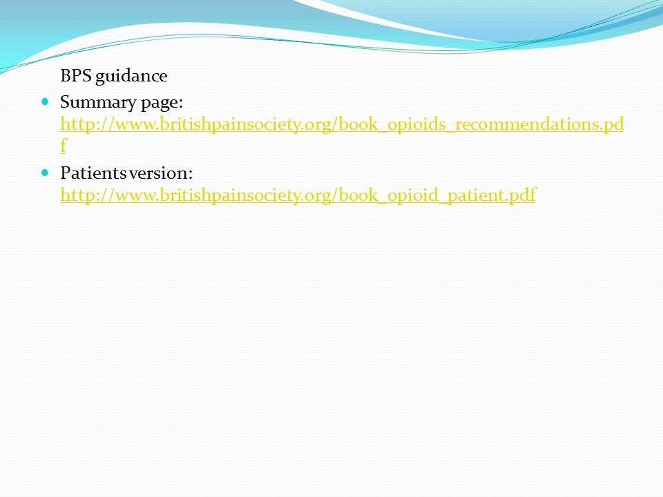 BPS guidance Summary page: http://www.britishpainsociety.org/book_opioids_recommendations.pd f http://www.britishpainsociety.org/book_opioids_recommendations.pd f Patients version: http://www.britishpainsociety.org/book_opioid_patient.pdf http://www.britishpainsociety.org/book_opioid_patient.pdf
