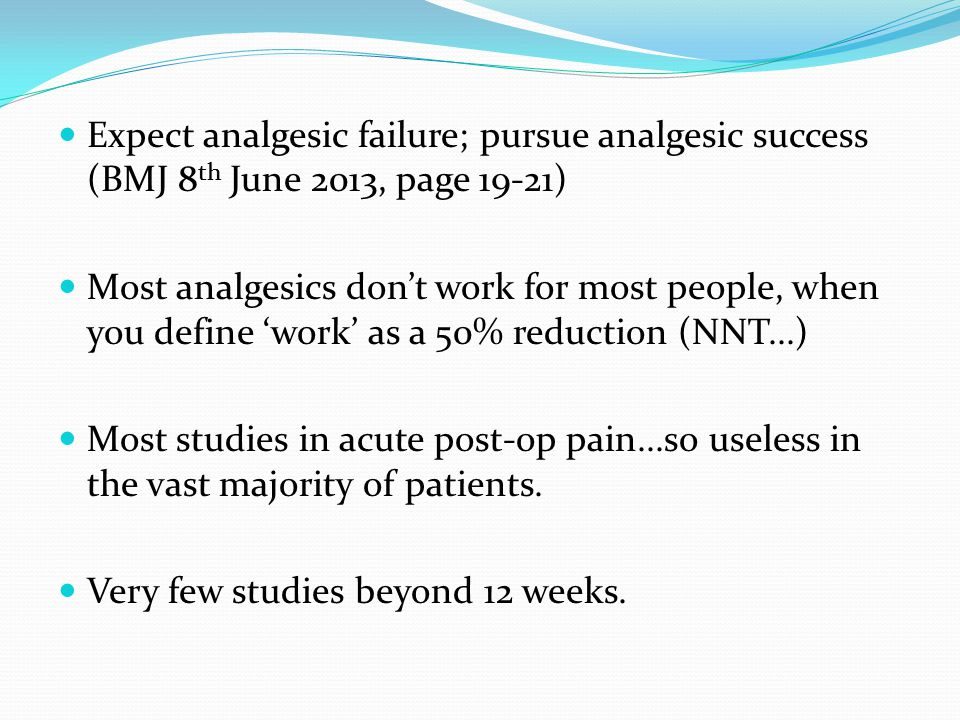 Expect analgesic failure; pursue analgesic success (BMJ 8 th June 2013, page 19-21) Most analgesics don't work for most people, when you define 'work' as a 50% reduction (NNT...) Most studies in acute post-op pain...so useless in the vast majority of patients.