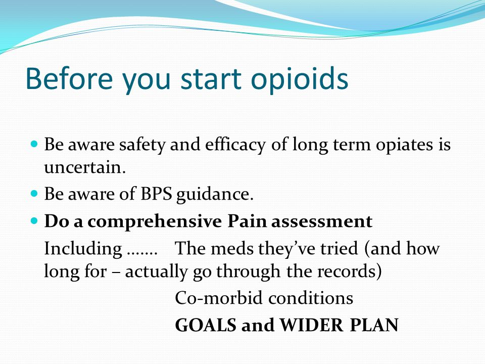 Before you start opioids Be aware safety and efficacy of long term opiates is uncertain.