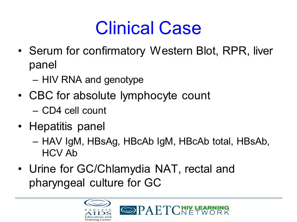 Clinical Case Serum for confirmatory Western Blot, RPR, liver panel –HIV RNA and genotype CBC for absolute lymphocyte count –CD4 cell count Hepatitis panel –HAV IgM, HBsAg, HBcAb IgM, HBcAb total, HBsAb, HCV Ab Urine for GC/Chlamydia NAT, rectal and pharyngeal culture for GC
