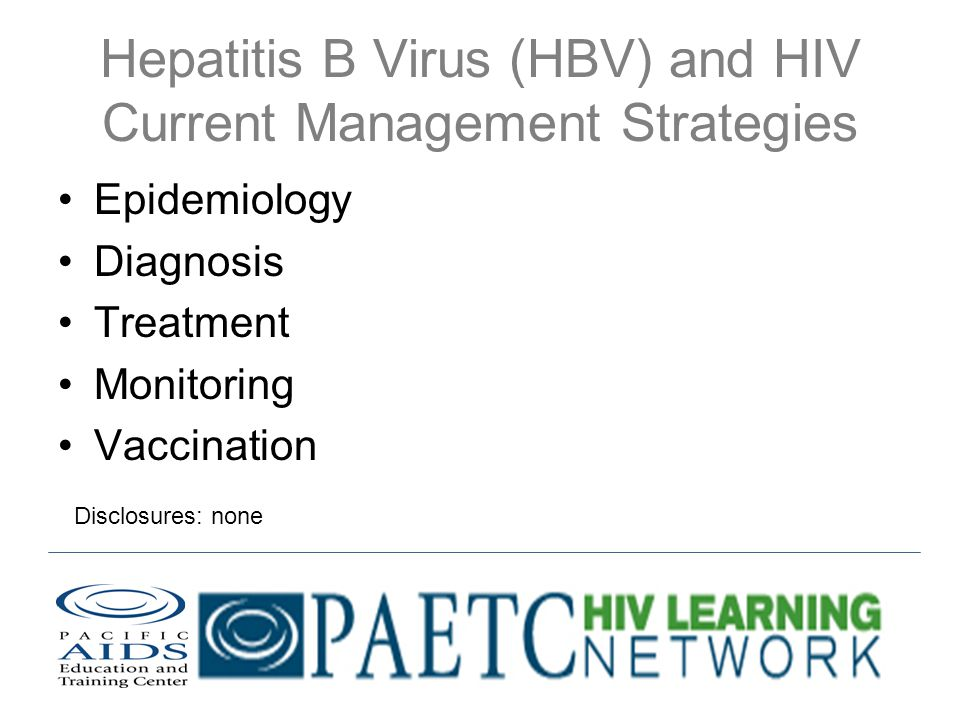 Hepatitis B Virus (HBV) and HIV Current Management Strategies Epidemiology Diagnosis Treatment Monitoring Vaccination Disclosures: none