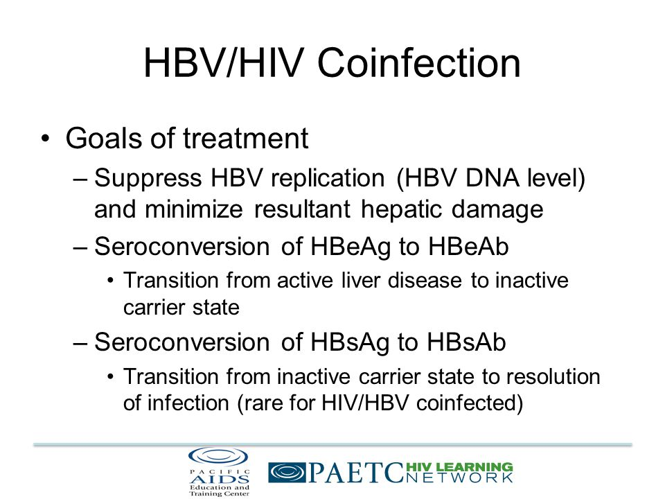 HBV/HIV Coinfection Goals of treatment –Suppress HBV replication (HBV DNA level) and minimize resultant hepatic damage –Seroconversion of HBeAg to HBeAb Transition from active liver disease to inactive carrier state –Seroconversion of HBsAg to HBsAb Transition from inactive carrier state to resolution of infection (rare for HIV/HBV coinfected)