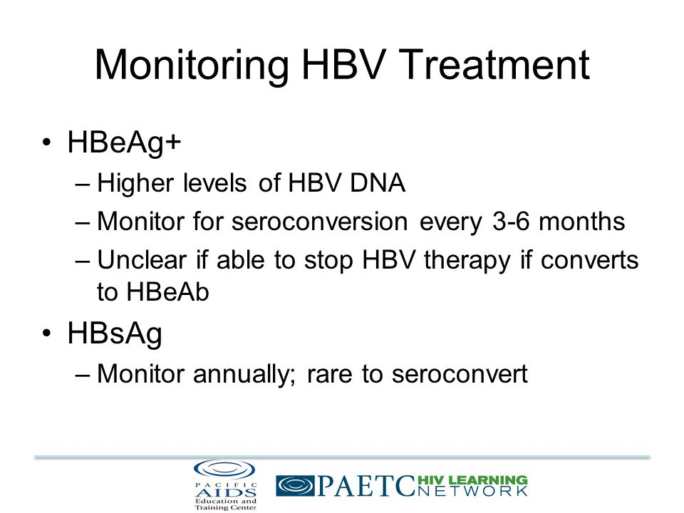 Monitoring HBV Treatment HBeAg+ –Higher levels of HBV DNA –Monitor for seroconversion every 3-6 months –Unclear if able to stop HBV therapy if converts to HBeAb HBsAg –Monitor annually; rare to seroconvert
