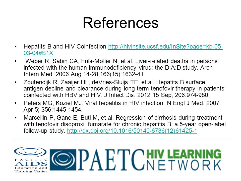 References Hepatits B and HIV Coinfection http://hivinsite.ucsf.edu/InSite page=kb-05- 03-04#S1Xhttp://hivinsite.ucsf.edu/InSite page=kb-05- 03-04#S1X Weber R, Sabin CA, Frils-Møller N, et al.