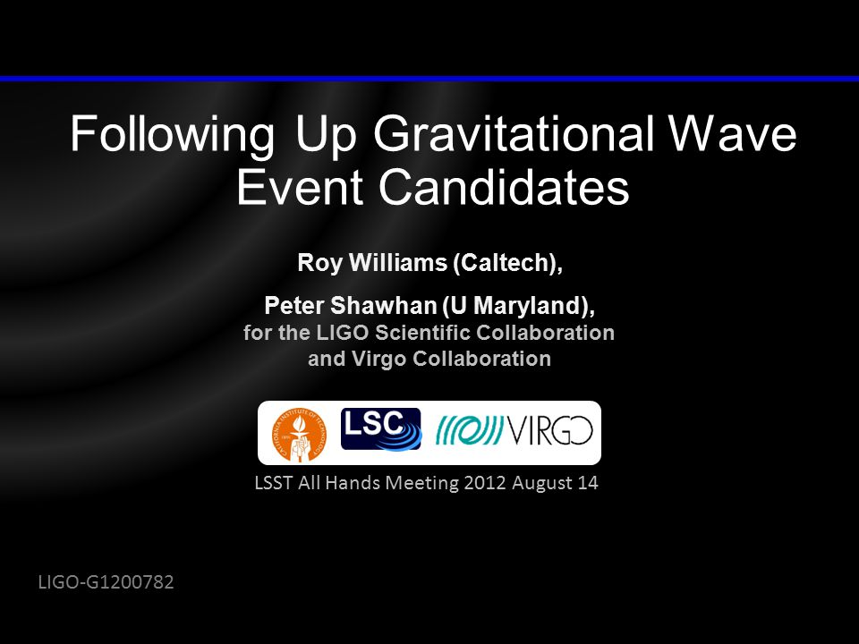 Following Up Gravitational Wave Event Candidates Roy Williams (Caltech), Peter Shawhan (U Maryland), for the LIGO Scientific Collaboration and Virgo Collaboration LSST All Hands Meeting 2012 August 14 LIGO-G1200782