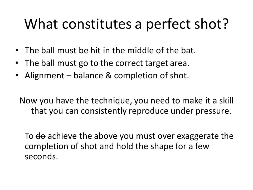 What constitutes a perfect shot.The ball must be hit in the middle of the bat.