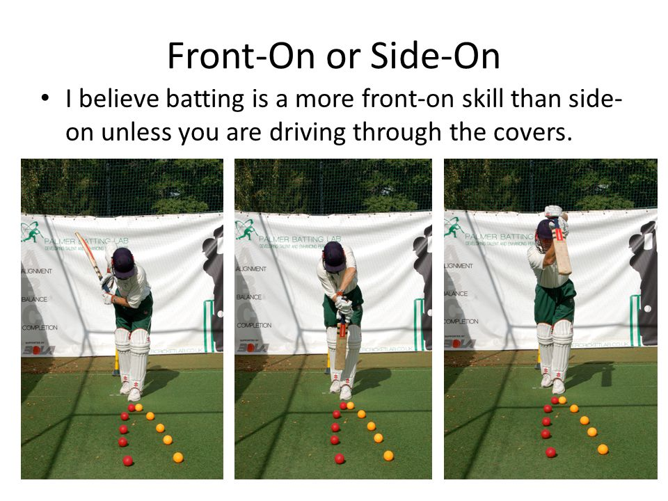 Front-On or Side-On I believe batting is a more front-on skill than side- on unless you are driving through the covers.