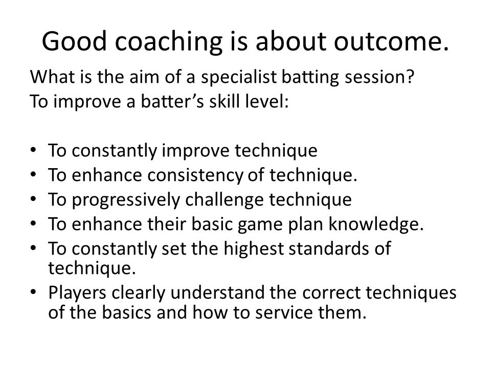 Good coaching is about outcome.What is the aim of a specialist batting session.