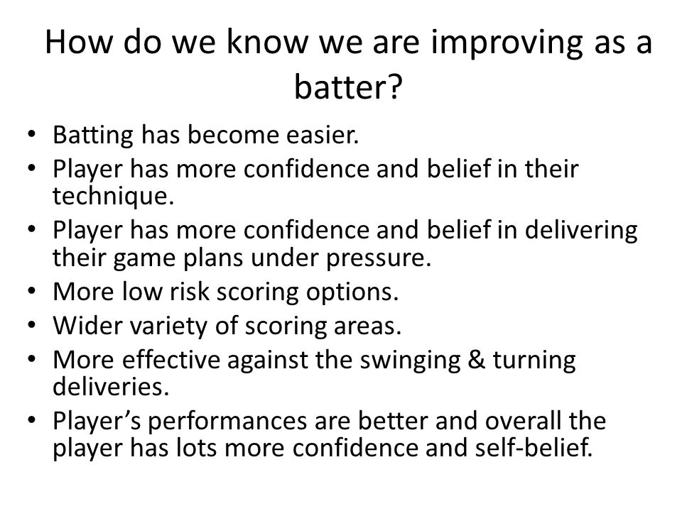 How do we know we are improving as a batter.Batting has become easier.