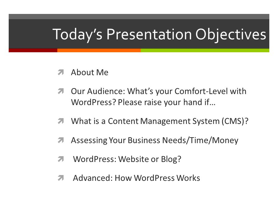 Today's Presentation Objectives  About Me  Our Audience: What's your Comfort-Level with WordPress.