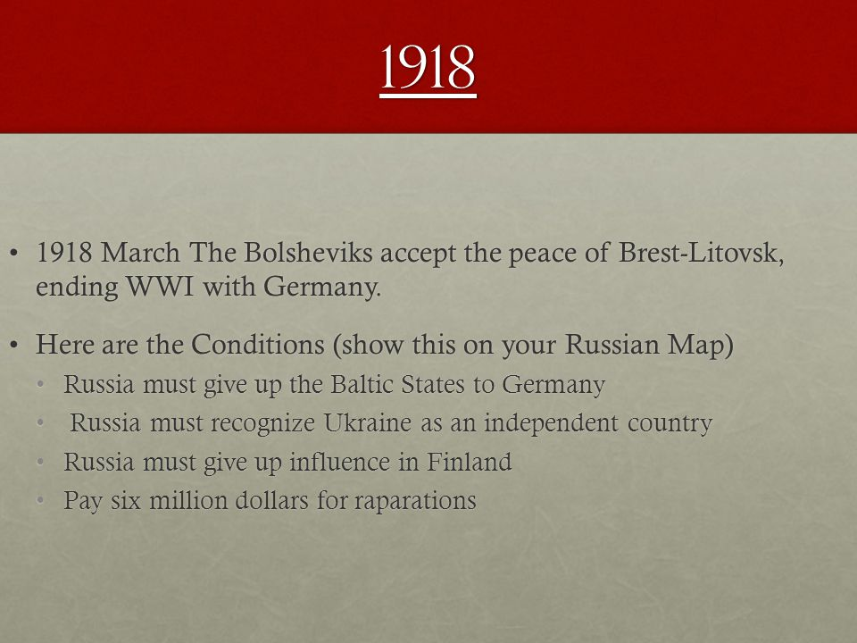 1918 1918 March The Bolsheviks accept the peace of Brest ‑ Litovsk, ending WWI with Germany.1918 March The Bolsheviks accept the peace of Brest ‑ Litovsk, ending WWI with Germany.
