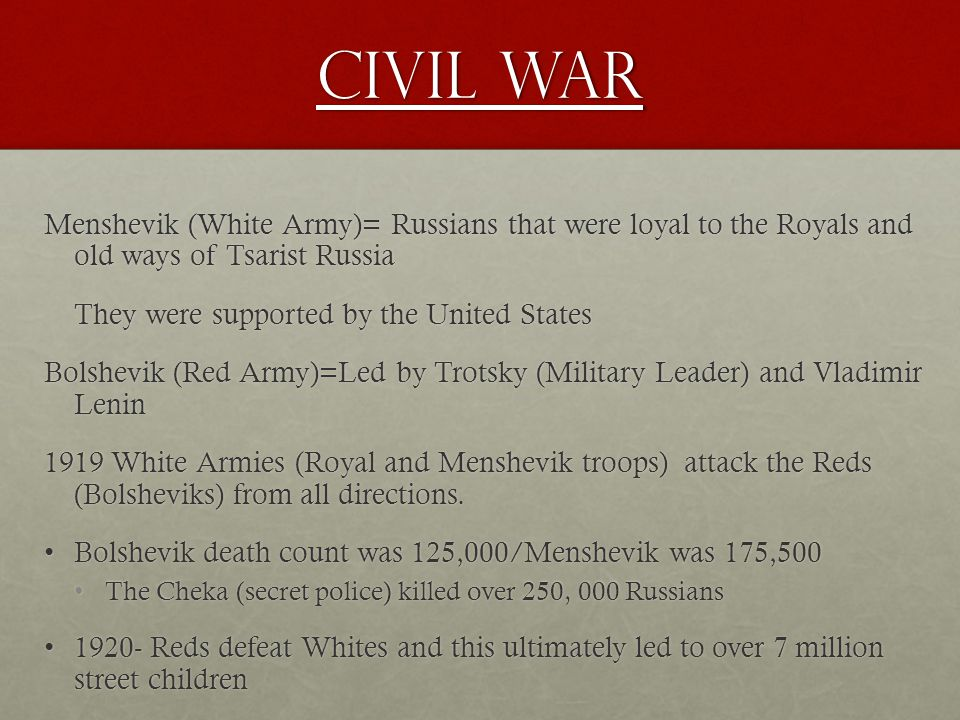 Civil War Menshevik (White Army)= Russians that were loyal to the Royals and old ways of Tsarist Russia They were supported by the United States Bolshevik (Red Army)=Led by Trotsky (Military Leader) and Vladimir Lenin 1919 White Armies (Royal and Menshevik troops) attack the Reds (Bolsheviks) from all directions.