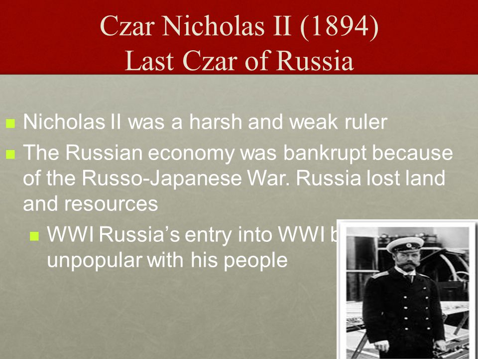 Czar Nicholas II (1894) Last Czar of Russia Nicholas II was a harsh and weak ruler The Russian economy was bankrupt because of the Russo-Japanese War.