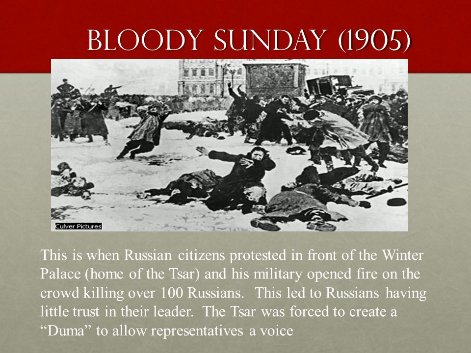Bloody Sunday (1905) This is when Russian citizens protested in front of the Winter Palace (home of the Tsar) and his military opened fire on the crowd killing over 100 Russians.