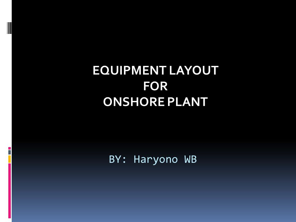 BY: Haryono WB EQUIPMENT LAYOUT FOR ONSHORE PLANT