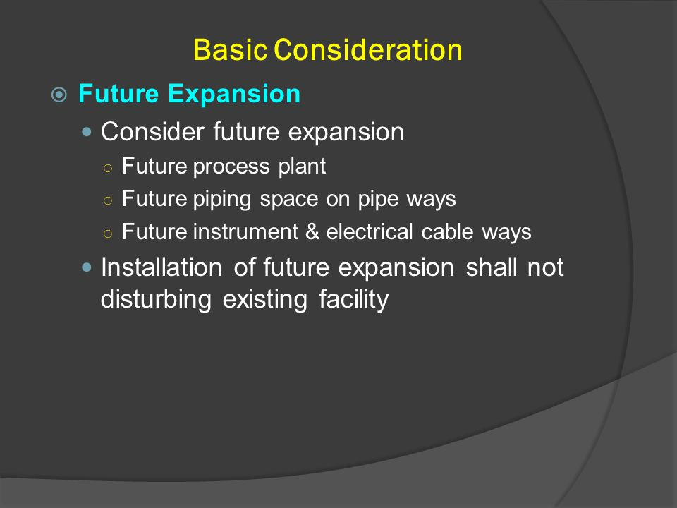 Basic Consideration  Future Expansion Consider future expansion ○ Future process plant ○ Future piping space on pipe ways ○ Future instrument & elect