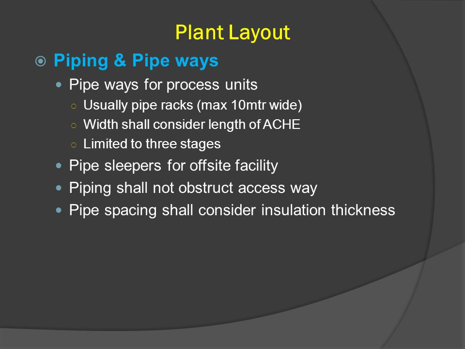 Piping & Pipe ways Pipe ways for process units ○ Usually pipe racks (max 10mtr wide) ○ Width shall consider length of ACHE ○ Limited to three stages
