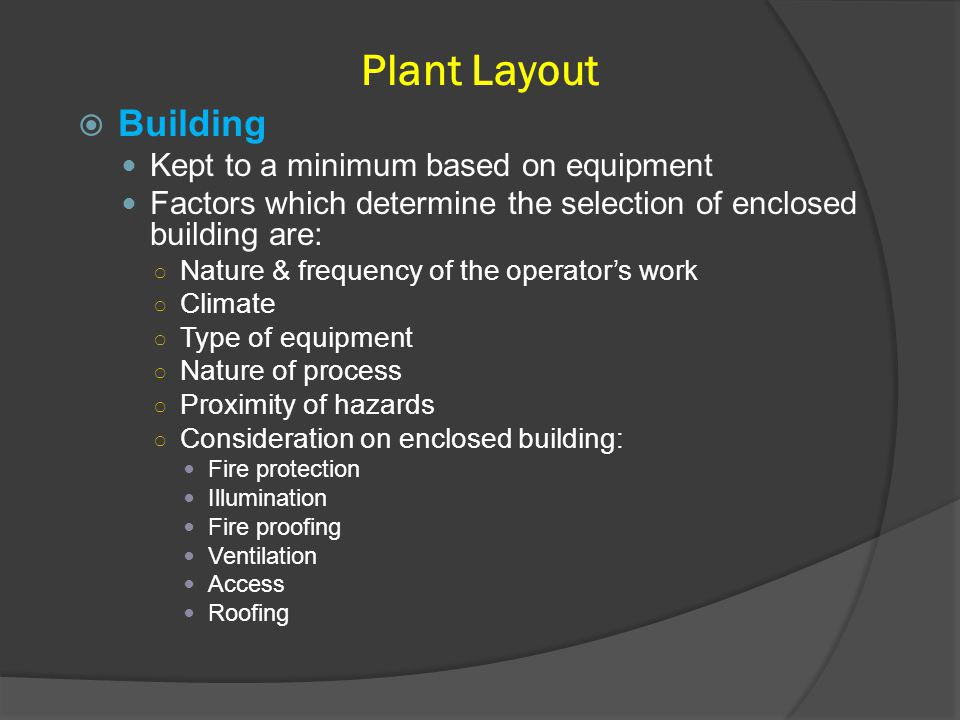 Plant Layout  Building Kept to a minimum based on equipment Factors which determine the selection of enclosed building are: ○ Nature & frequency of t