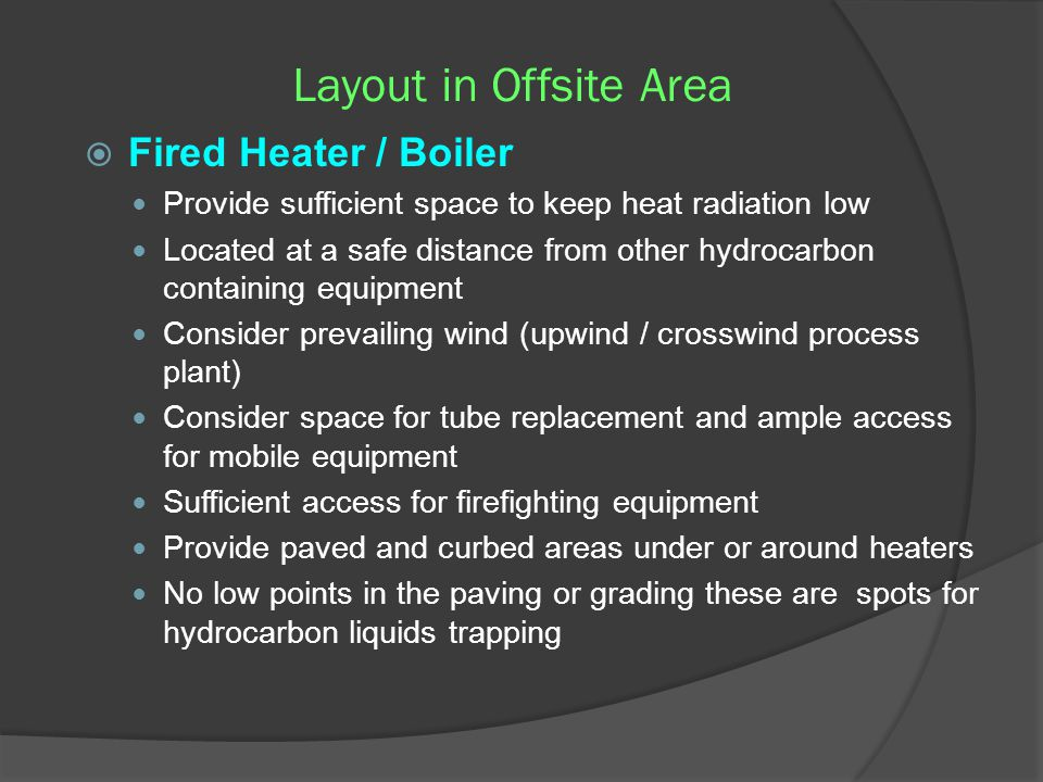 Layout in Offsite Area  Fired Heater / Boiler Provide sufficient space to keep heat radiation low Located at a safe distance from other hydrocarbon c