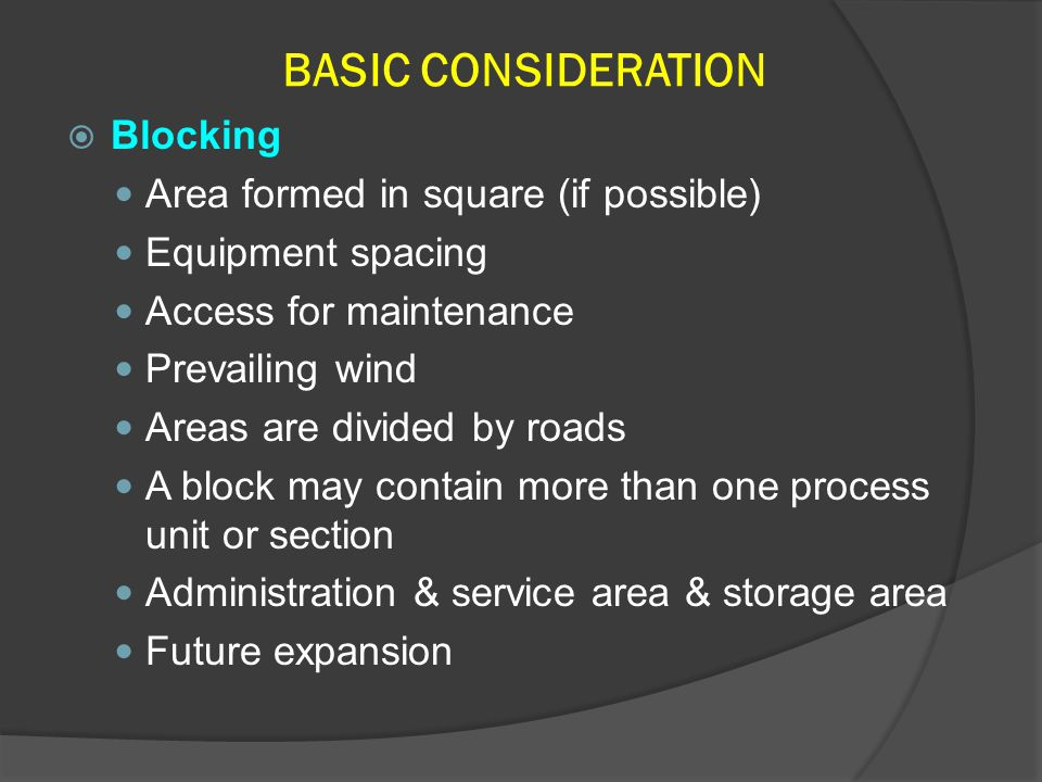 BASIC CONSIDERATION  Blocking Area formed in square (if possible) Equipment spacing Access for maintenance Prevailing wind Areas are divided by roads