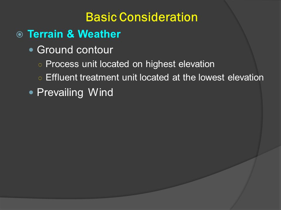 Basic Consideration  Terrain & Weather Ground contour ○ Process unit located on highest elevation ○ Effluent treatment unit located at the lowest ele