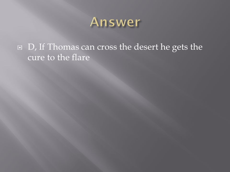  D, If Thomas can cross the desert he gets the cure to the flare