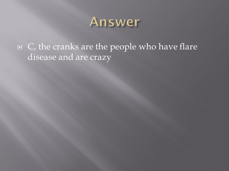  C, the cranks are the people who have flare disease and are crazy
