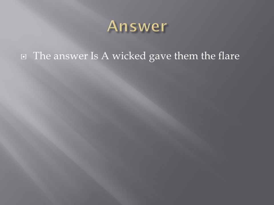  The answer Is A wicked gave them the flare