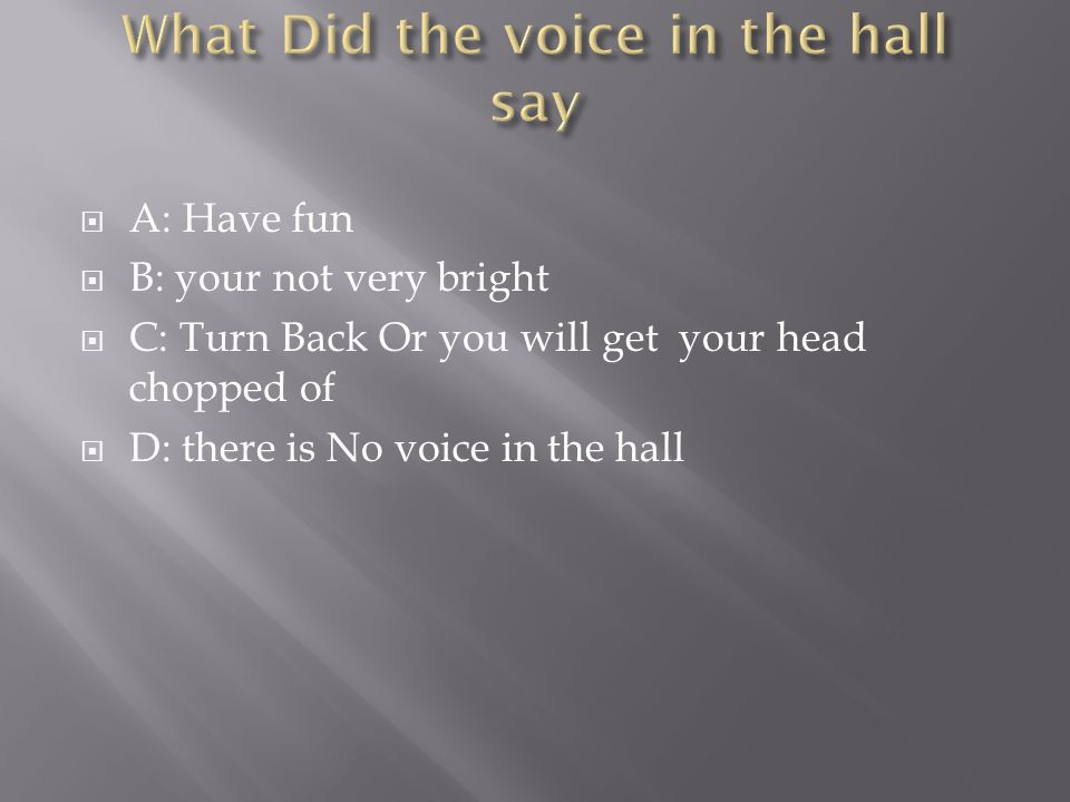  A: Have fun  B: your not very bright  C: Turn Back Or you will get your head chopped of  D: there is No voice in the hall