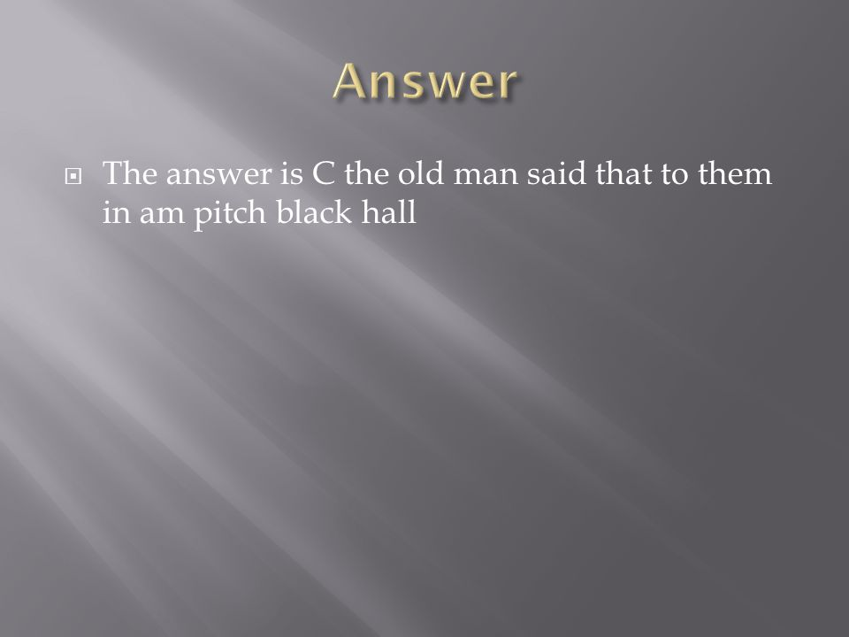  The answer is C the old man said that to them in am pitch black hall