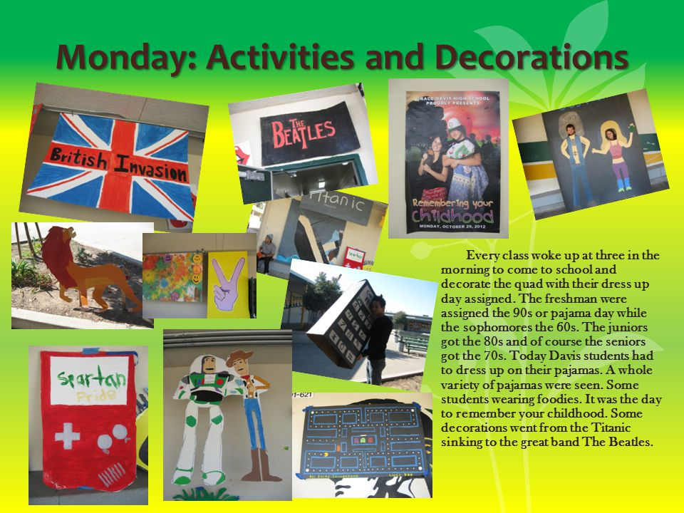 Monday: Activities and Decorations Every class woke up at three in the morning to come to school and decorate the quad with their dress up day assigned.