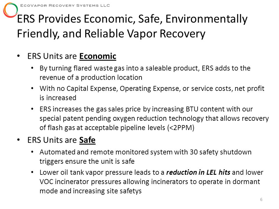 ERS Provides Economic, Safe, Environmentally Friendly, and Reliable Vapor Recovery 6 ERS Units are Economic By turning flared waste gas into a saleabl