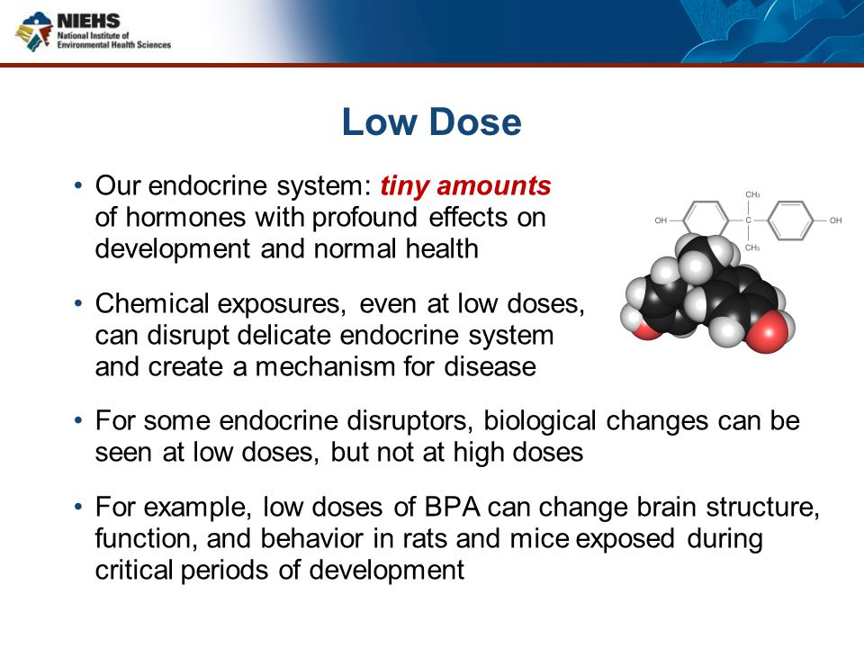 Low Dose Our endocrine system: tiny amounts of hormones with profound effects on development and normal health Chemical exposures, even at low doses,