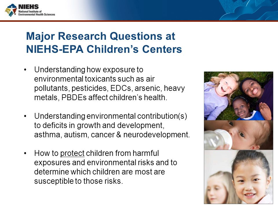 Major Research Questions at NIEHS-EPA Children's Centers Understanding how exposure to environmental toxicants such as air pollutants, pesticides, EDC