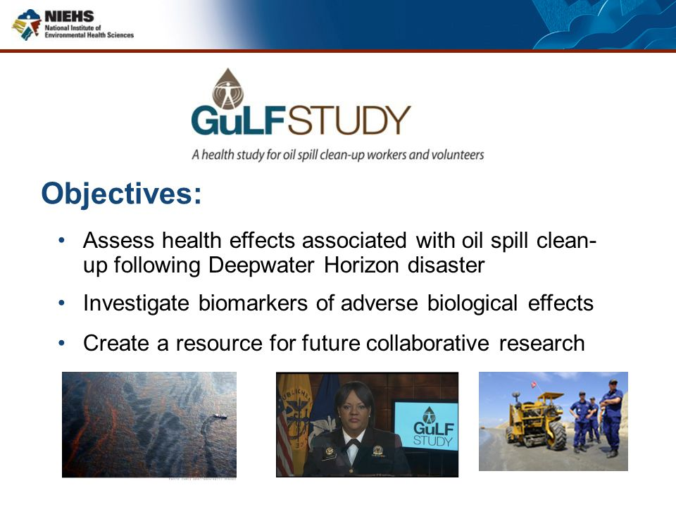 Objectives: Assess health effects associated with oil spill clean- up following Deepwater Horizon disaster Investigate biomarkers of adverse biologica
