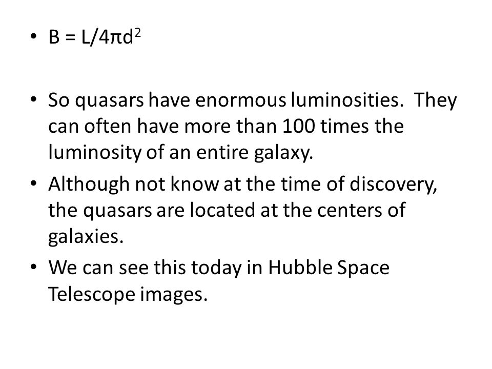 B = L/4πd 2 So quasars have enormous luminosities. They can often have more than 100 times the luminosity of an entire galaxy. Although not know at th