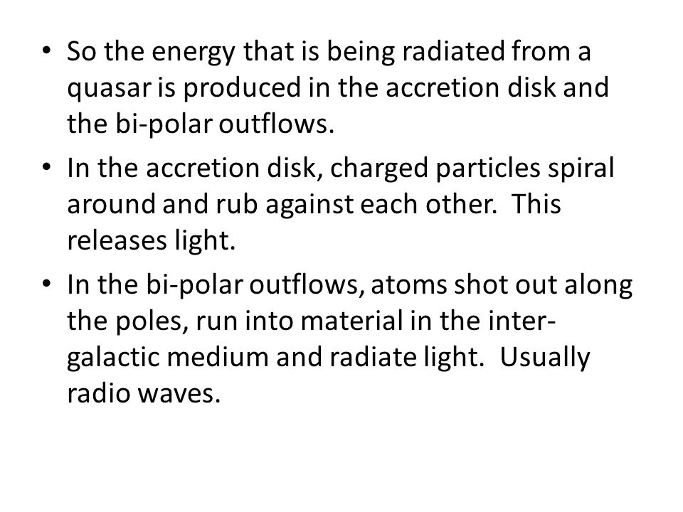 So the energy that is being radiated from a quasar is produced in the accretion disk and the bi-polar outflows.