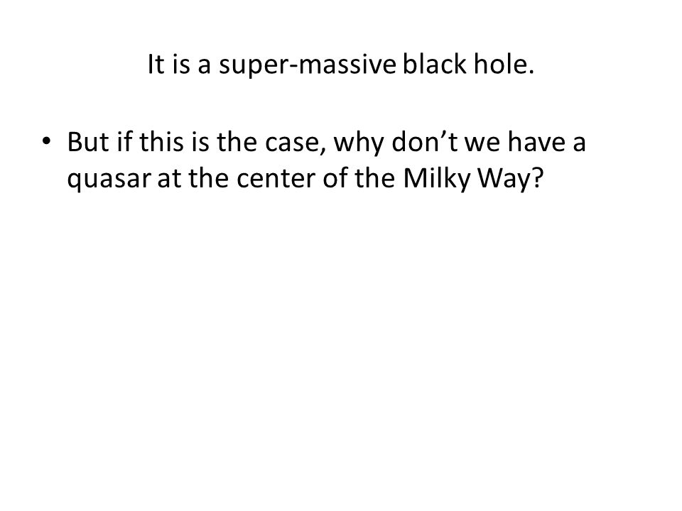 It is a super-massive black hole.