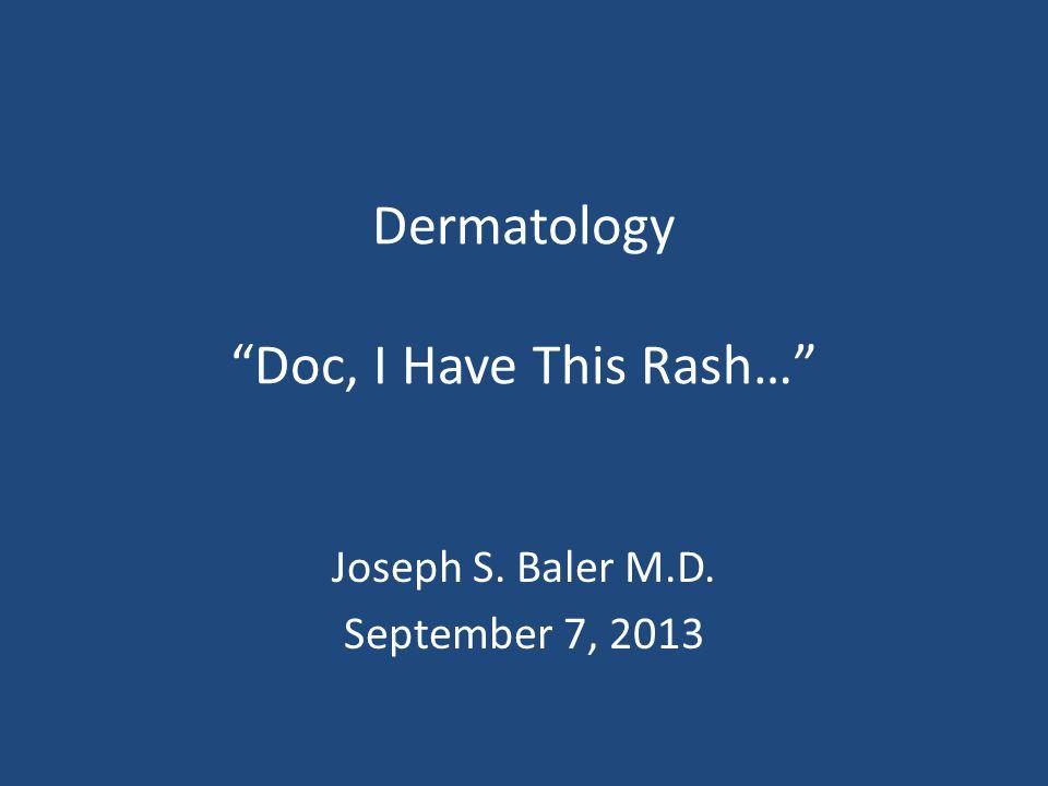 Dermatology Doc, I Have This Rash… Joseph S. Baler M.D. September 7, 2013