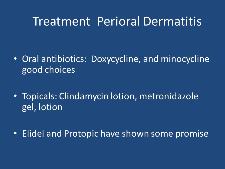 Treatment Perioral Dermatitis Oral antibiotics: Doxycycline, and minocycline good choices Topicals: Clindamycin lotion, metronidazole gel, lotion Elidel and Protopic have shown some promise