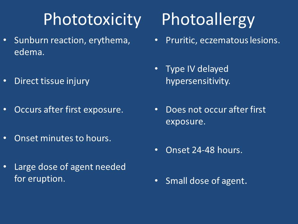 Phototoxicity Photoallergy Sunburn reaction, erythema, edema. Direct tissue injury Occurs after first exposure. Onset minutes to hours. Large dose of