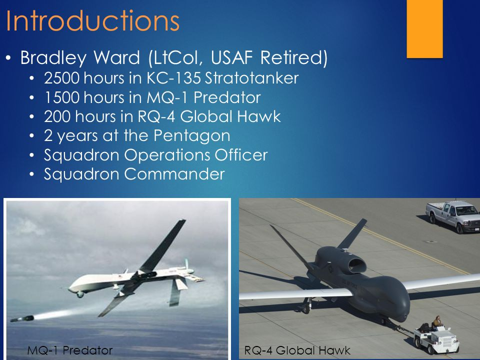 Bradley Ward (LtCol, USAF Retired) 2500 hours in KC-135 Stratotanker 1500 hours in MQ-1 Predator 200 hours in RQ-4 Global Hawk 2 years at the Pentagon Squadron Operations Officer Squadron Commander Introductions MQ-1 PredatorRQ-4 Global Hawk