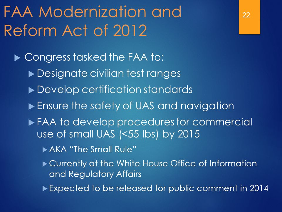 FAA Modernization and Reform Act of 2012  Congress tasked the FAA to:  Designate civilian test ranges  Develop certification standards  Ensure the safety of UAS and navigation  FAA to develop procedures for commercial use of small UAS (<55 lbs) by 2015  AKA The Small Rule  Currently at the White House Office of Information and Regulatory Affairs  Expected to be released for public comment in 2014 22