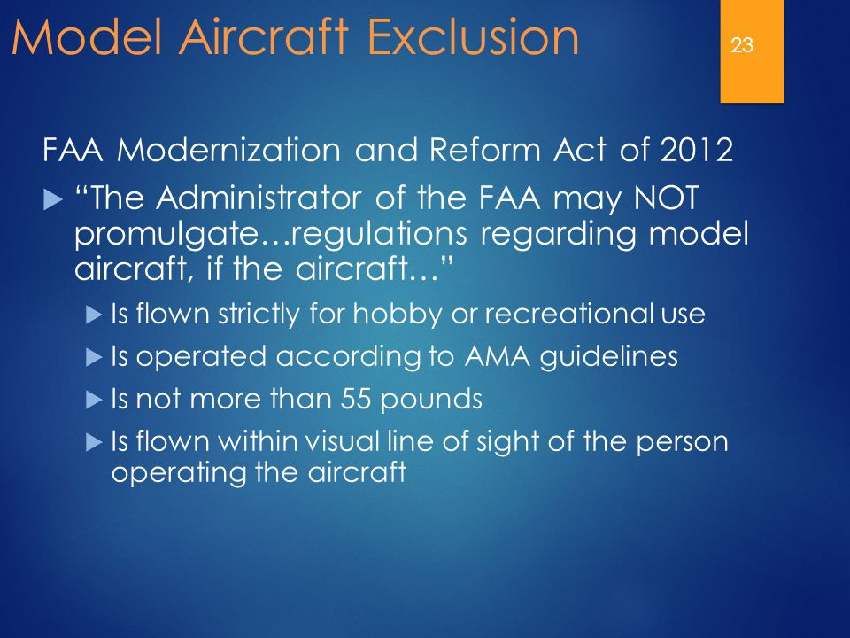 Model Aircraft Exclusion FAA Modernization and Reform Act of 2012  The Administrator of the FAA may NOT promulgate…regulations regarding model aircraft, if the aircraft…  Is flown strictly for hobby or recreational use  Is operated according to AMA guidelines  Is not more than 55 pounds  Is flown within visual line of sight of the person operating the aircraft 23