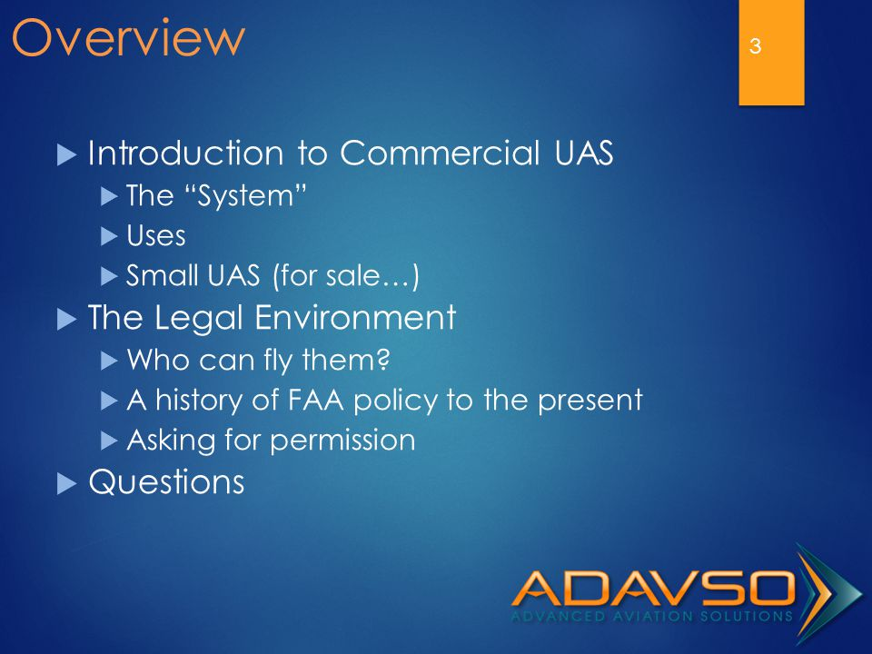 "Overview  Introduction to Commercial UAS  The ""System""  Uses  Small UAS (for sale…)  The Legal Environment  Who can fly them?  A history of FAA"