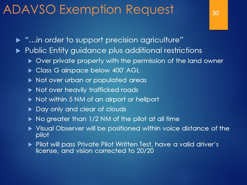 ADAVSO Exemption Request  …in order to support precision agriculture  Public Entity guidance plus additional restrictions  Over private property with the permission of the land owner  Class G airspace below 400 AGL  Not over urban or populated areas  Not over heavily trafficked roads  Not within 5 NM of an airport or heliport  Day only and clear of clouds  No greater than 1/2 NM of the pilot at all time  Visual Observer will be positioned within voice distance of the pilot  Pilot will pass Private Pilot Written Test, have a valid driver's license, and vision corrected to 20/20 30