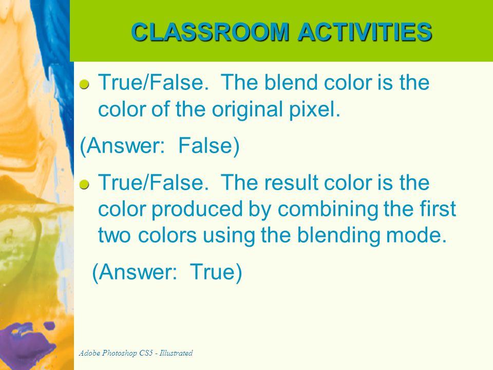 CLASSROOM ACTIVITIES True/False.The blend color is the color of the original pixel.