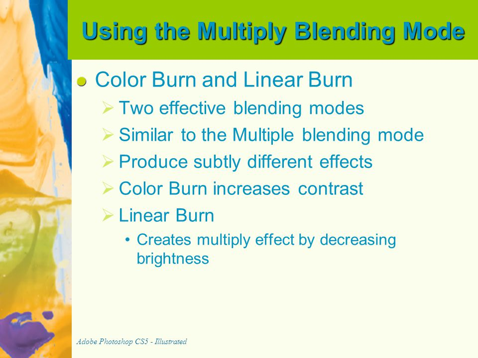 Using the Multiply Blending Mode Color Burn and Linear Burn   Two effective blending modes   Similar to the Multiple blending mode   Produce subtly different effects   Color Burn increases contrast   Linear Burn Creates multiply effect by decreasing brightness Adobe Photoshop CS5 - Illustrated