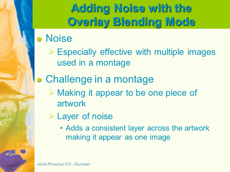 Adding Noise with the Overlay Blending Mode Noise   Especially effective with multiple images used in a montage Challenge in a montage   Making it appear to be one piece of artwork   Layer of noise Adds a consistent layer across the artwork making it appear as one image Adobe Photoshop CS5 - Illustrated